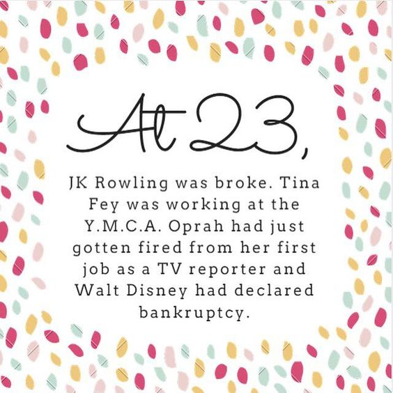 At 23, JK Rowling was broke. Tina Fey was working at the Y.M.C.A. Oprah had just gotten fired from her first job as a TV reporter and Walt Disney had declared bankruptcy. - Google Search: