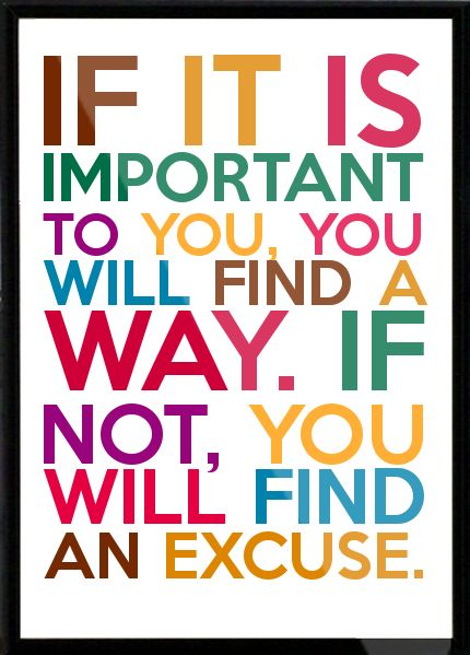 If it is important to you, you will find a way. If not, you will find an excuse. Framed Quote: