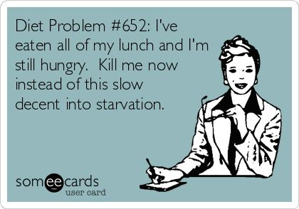 Diet Problem #652: I've eaten all of my lunch and I'm still hungry. Kill me now instead of this slow decent into starvation.