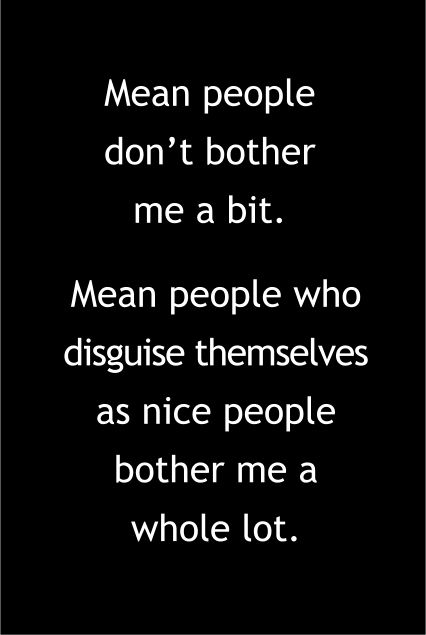 Mean people don't bother me a bit. Mean people who disguise themselves as nice people bother me a whole lot.