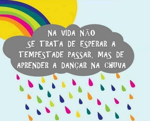 """""""Se a tempestade não parar, eu vou dançar na chuva."""""""