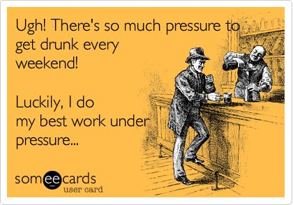 Ugh! There's so much pressure to get drunk every weekend! Luckily, I do my best work under pressure...