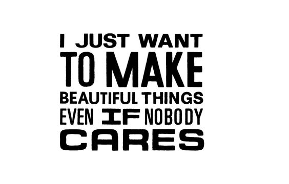 """I just want to make beautiful things even if nobody cares"" #craft #inspiration #quote I'm vinyl-ing this on my craft room door and Ryan can just suck on a slug. In fact, I'm going to go do that now, so it'll already be done when he gets home tomorrow."