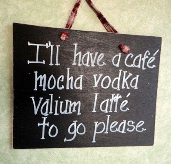 005 I'll have a cafe, mocha, vodka, valium stress sign