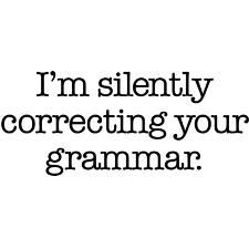 Just one pet peeve...people who can't spell or use the correct word in a sentence!