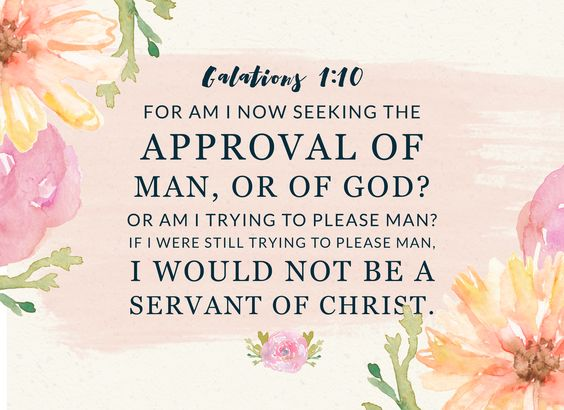Galatians 1:10 - Am I now seeking the approval of man, or of God?  My favorite verse right now