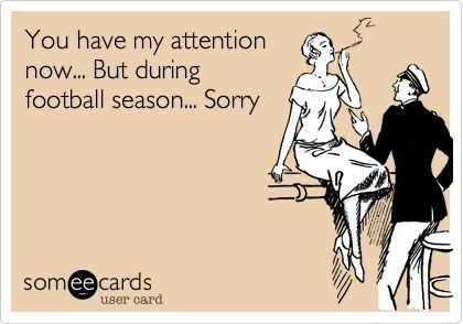 Funny Sports Ecard: You have my attention now... But during football season... Sorry.