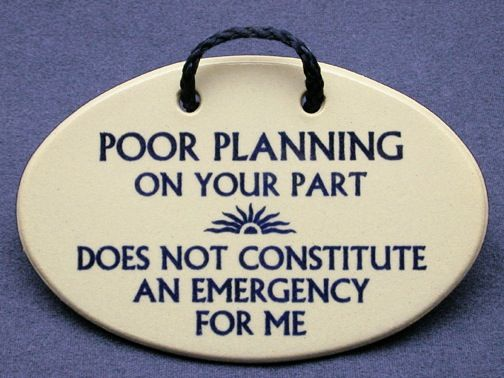 Lack Of Planning On Your Part Does Not Make An Emergency