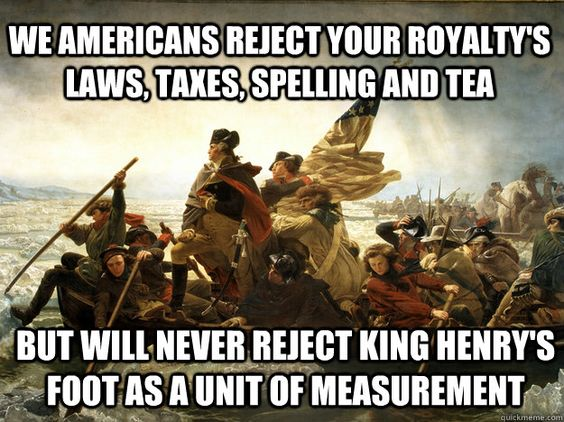 We Americans reject your royalty's laws, taxes, spelling and tea.....but will never reject King Henry's foot as a unit of measurement.