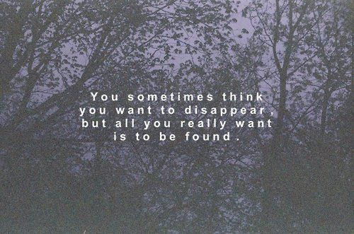 """""""you sometimes think you want to disappear, but all you really want is to be found...""""  so true.."""