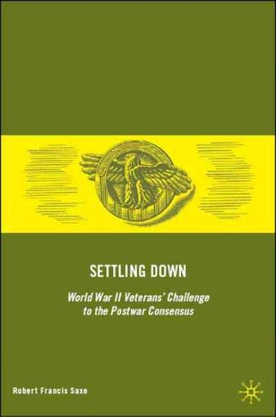 Settling Down: World War II Veterans' Challenge to the Postwar Consensus