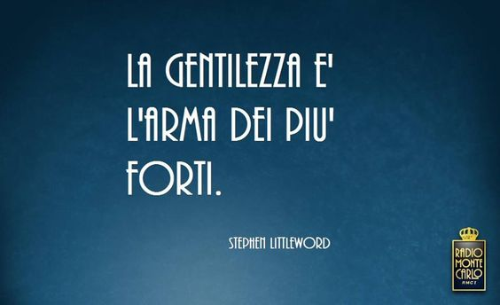 """La gentilezza è l'arma dei più forti."" /  ""Kindness is the weapon of the strongest."" ~Stephen Littleword"