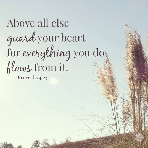 """Above all else, guard your heart, for everything you do flows from it."" - Proverbs 4:23"