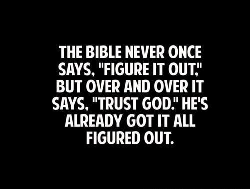 "The Bible NEVER once said, ""figure it out."" It says, ""Trust God."" He's already got it all figured out.:"