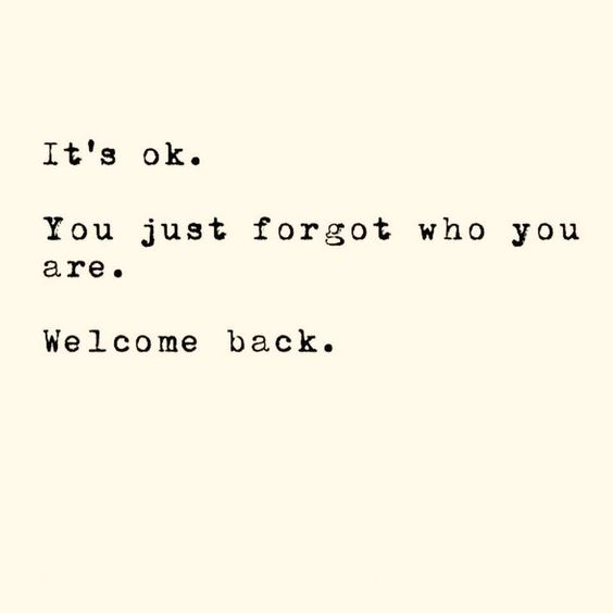It's ok. You just forgot who you are. Welcome back.