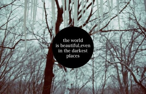The world is beautiful even in the darkest places