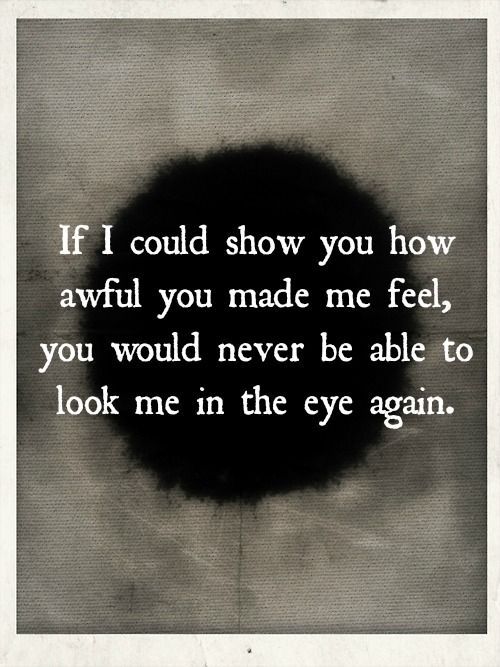 If I could show you how awful you made me feel, you would never be able to look me in the eye again.                                                                                                                                                      More