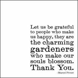 let us be grateful to people who make us happy; they are the charming gardeners who make our souls blossom. thank you.  -marcel proust