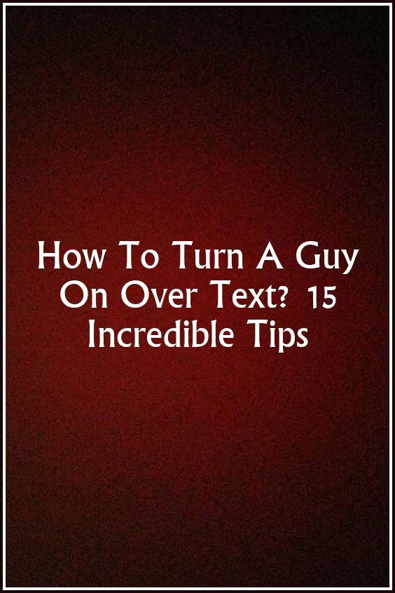 Ways to turn a guy on over text