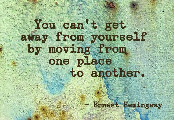 """""""you can't get away from yourself by moving from one place to another.""""    ― Ernest Hemingway, The Sun Also Rises"""