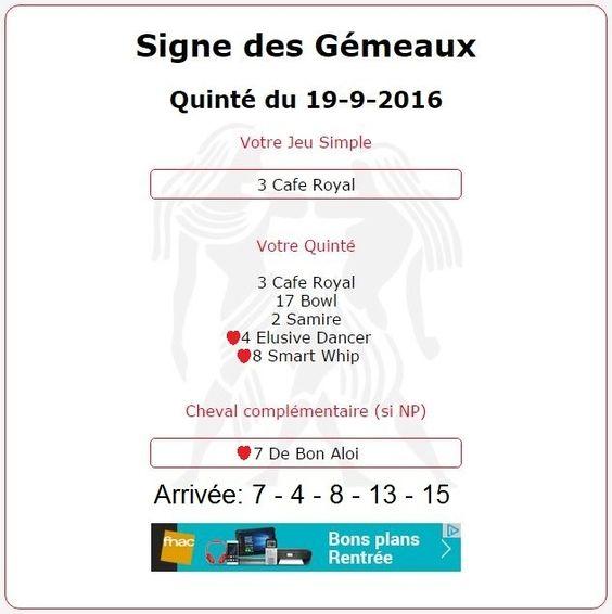 2 142.29€ pour les Astroquinté au Tiercé-Quarté-Quinté+ du 19/09 à Saint-Cloud. Répartition des gains comme suit.    Signe des Gémeaux:   e.Trio combiné 6Cv (3-17-2-4-8-7) mise 30€ et gain 732.45€    Année du Coq:  e.Trio combiné 6Cv (17-6-2-4-8-7) mise 30€ et gain 732.45€    Signe du Scorpion:  e.Couplé Ordre combiné 4Cv (3-17-7-4) mise 9€ et gain 188.25€    Année de la Chèvre:  e.Couplé Ordre Base le 7 + 3Cv (2-3-4) mise = 4.5€ et gain 188.25€    Signe du Poisson:  e.Couplé Ordre combiné…