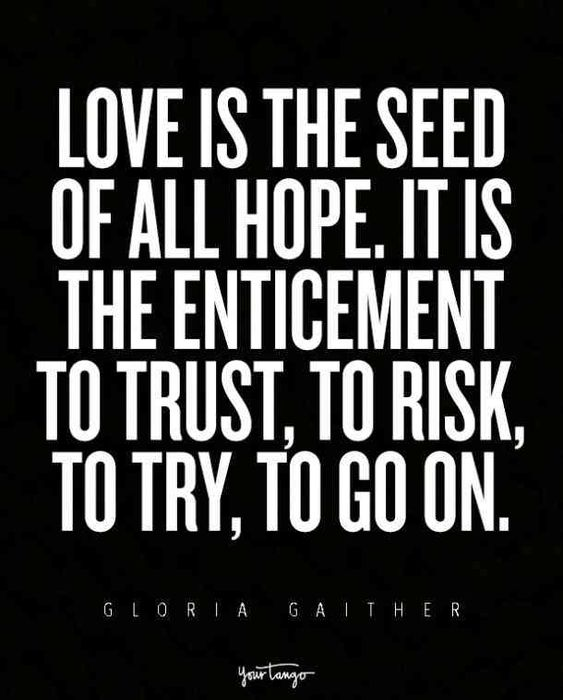 """Love is the seed of all hope. It is the enticement to trust, to risk, to try, to go on."" — Gloria Gaither"