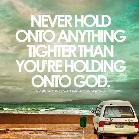 Hold onto God, He's the only thing that will last.