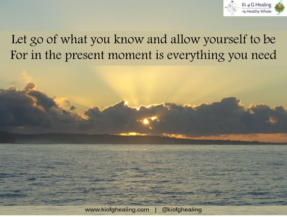 Let go of what you know and allow yourself to be for in the present moment is everything you need.