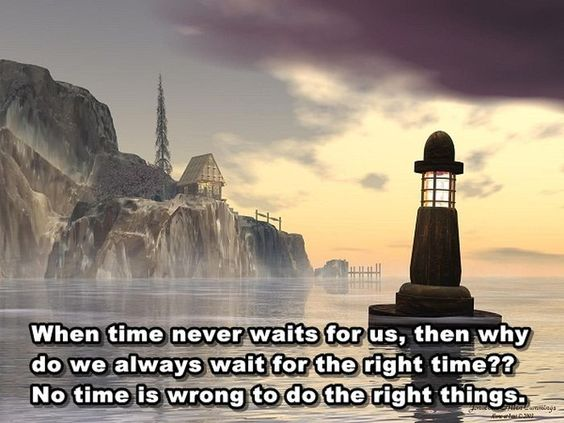 """""""When time never waits for us, then why do we always wait for the right time?? No time is wrong to do the right things."""""""
