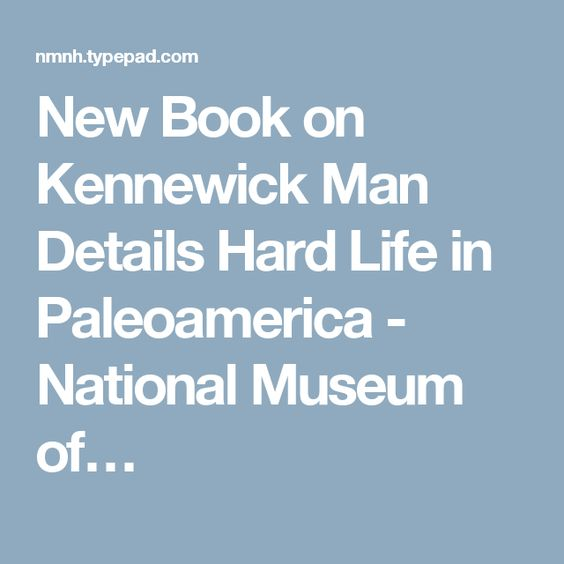 New Book on Kennewick Man Details Hard Life in Paleoamerica - National Museum of…