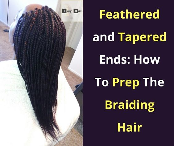 Feathered And Tapered Ends On Braids How To Prep The Braiding