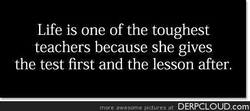 Life is a Tough Teacher