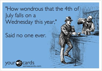 'How wondrous that the 4th of July falls on a Wednesday this year,' Said no one ever.