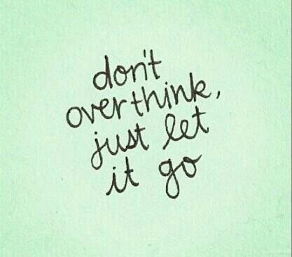 Don't over think, jusy let go