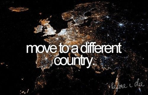 Bucket List... Maybe not move but live there for a period of time. Like a month or two