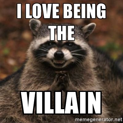 I love being the villain.