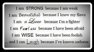 I am strong because I am weak. I am beautiful because I know my flaws.  I am a Lover because I am a fighter. I am fearless because I have been afraid. I am wise because I have been foolish. I can laugh because I've known sadness.