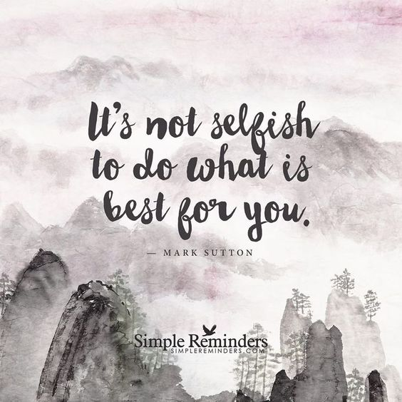 It's not selfish to do what is best for you Self care and self love