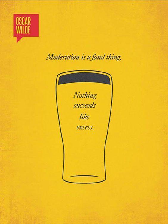 A moderação é algo fatal. Nada sucede tanto quanto o excesso – Oscar Wilde
