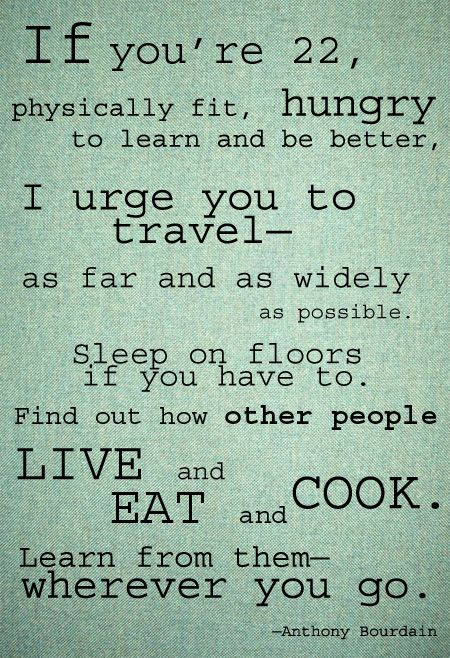 Thank you Mr. Bourdain - I agree with all this except you do not have to be 22, you can be any age!: Bucket List, Travelquote, My Life, I M 22, Let S, You Re 22, Travel Quotes, Good Advice, Anthony Bourdain