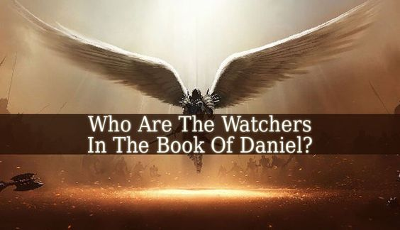 Who Are The Watchers In The Book Of Daniel? - to answer this question, we have to analyze the 3 verses of Daniel about the watchers (4:13, 4:17 and 4:23).