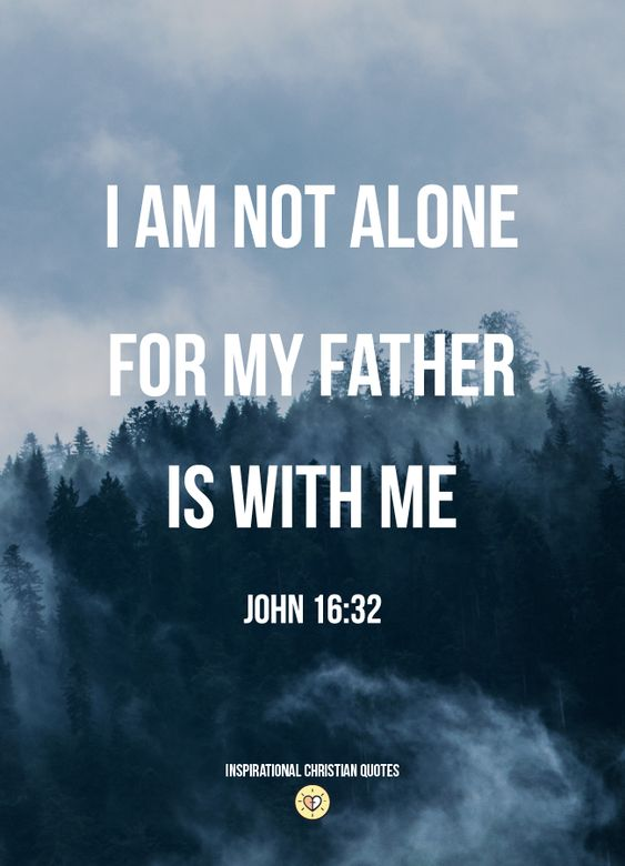 I am not alone, for my father is with me. John 16:32 - Inspirational Christian Quotes. quote,christianity,jesus christ,religion,religious,hope,faith,love,God,best,popular,landscape,mountain,mountains,cool,positive,have,be,about,on,saying,sayings,proverb,proverbs,scripture,bible,verse,verses,of the day,inspiring,inspiration,motivational,motivation,design,designs,church,catholic, no fear,courage,strength,strong,life,