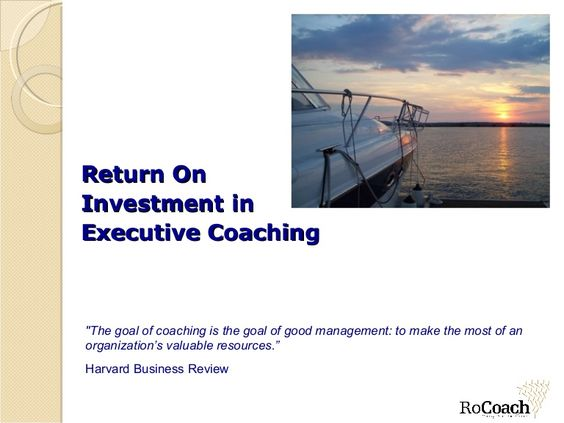 "Return On  Investment in  Executive Coaching ""The goal of coaching is the goal of good management: to make the most of an organization's valuable resource…"