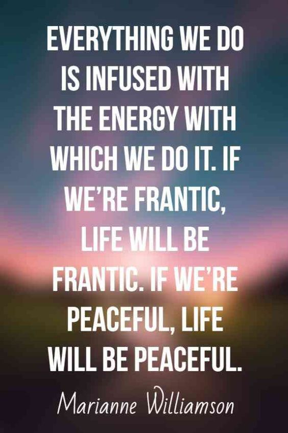 """Everything we do is infused with the energy with which we do it. If we're frantic, life will be frantic. If we're peaceful, life will be peaceful."" — Marianne Williamson  #calmquotes #calmingquotes #quotes #calm #keepcalm #anger #stress #anxiety Follow us on Pinterest: www.pinterest.com/yourtango"