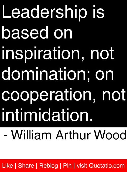 Leadership is based on inspiration, not domination; on cooperation, not intimidation. - William Arthur Wood #quotes #quotations