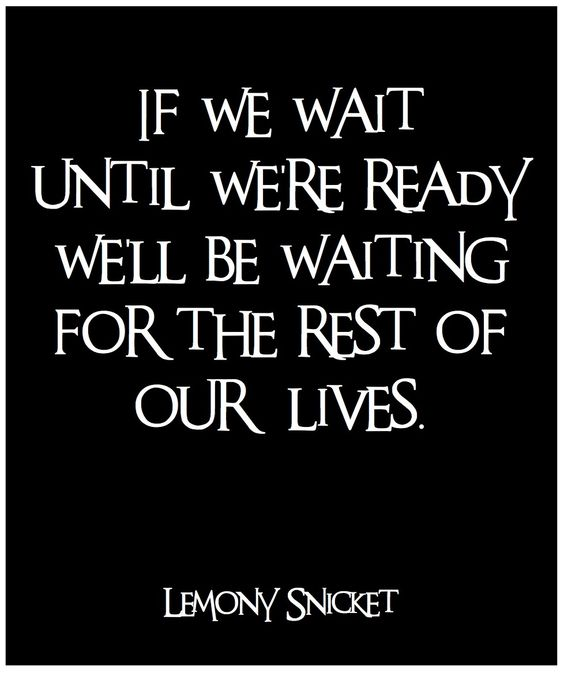If we wait until we're ready, we'll be waiting for the rest of our lives.: