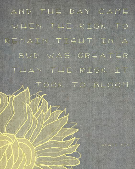 """""""And the day came when the risk to remain tight in the bud was greater than the risk it took to bloom."""""""