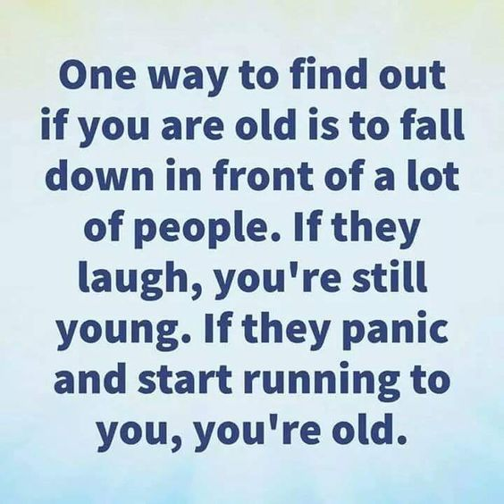 I must be young, cause when I fell down once I was checked to see if I was alright, then I was laughed at...lol!!! #notfunny😛