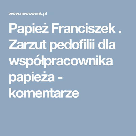 Papież Franciszek . Zarzut pedofilii dla współpracownika papieża - komentarze