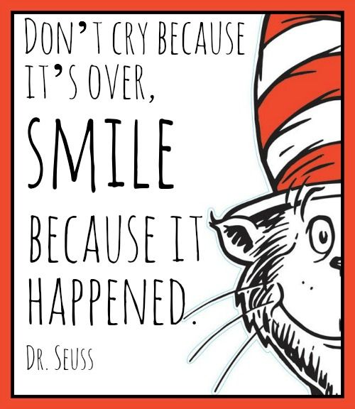 """Don't cry because it's over, smile because it happened."" - Dr. Seuss Girlfriend Advice for When You're Sad over Happy Things:"
